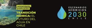 Escenarios Hídricos 2030: Transición Hídrica, el futuro del agua en Chile